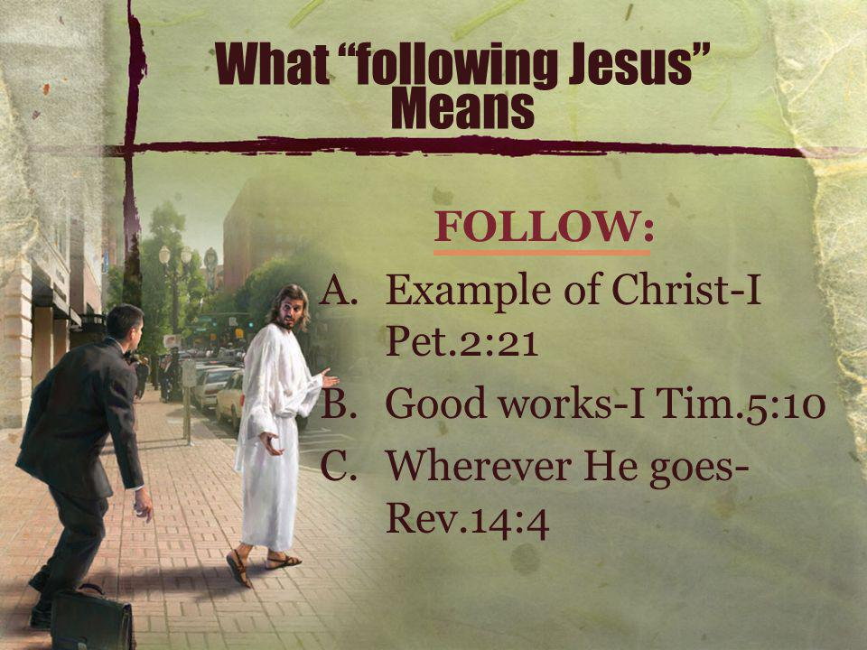 What following Jesus Means FOLLOW: A.Example of Christ-I Pet.2:21 B.Good works-I Tim.5:10 C.Wherever He goes- Rev.14:4