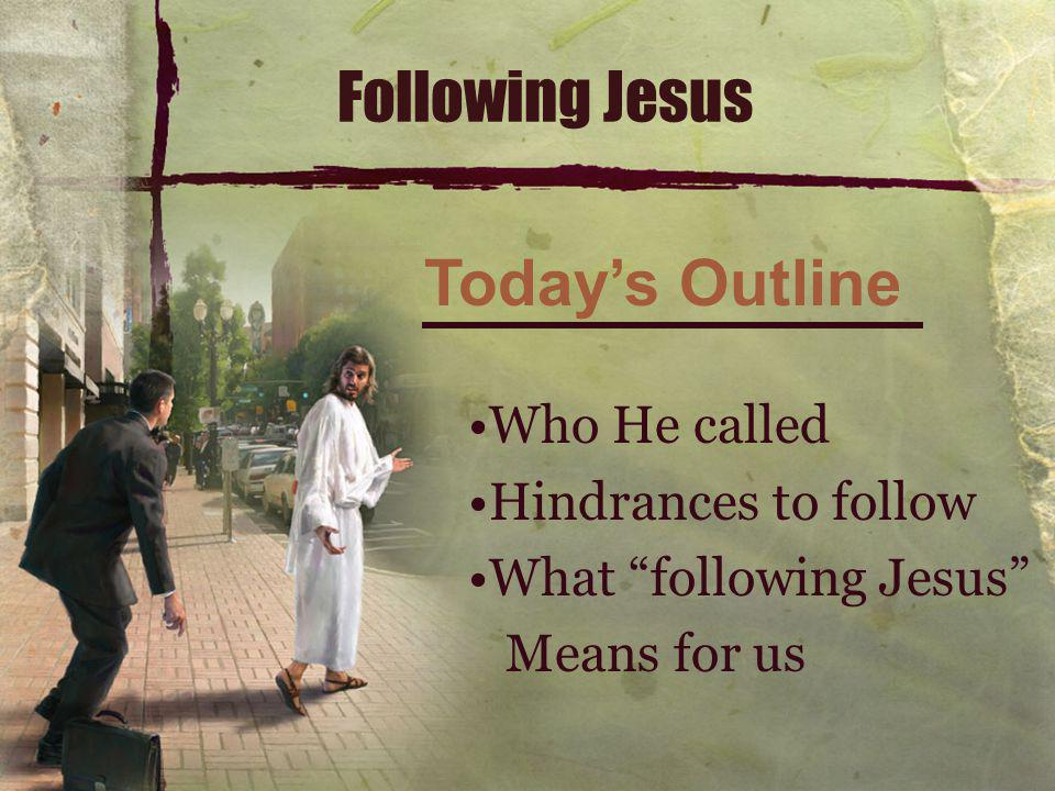 Following Jesus Who He called Hindrances to follow What following Jesus Means for us Today's Outline