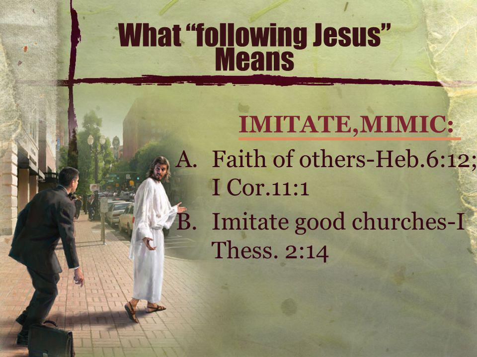 What following Jesus Means IMITATE,MIMIC: A.Faith of others-Heb.6:12; I Cor.11:1 B.Imitate good churches-I Thess.