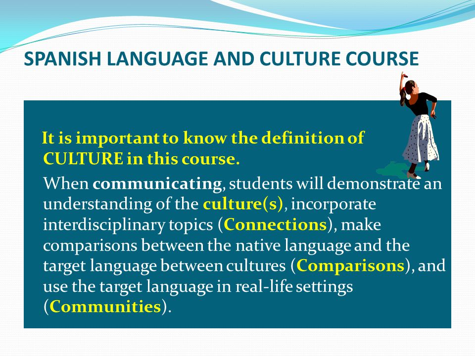 SPANISH LANGUAGE AND CULTURE COURSE It is important to know the definition of CULTURE in this course.