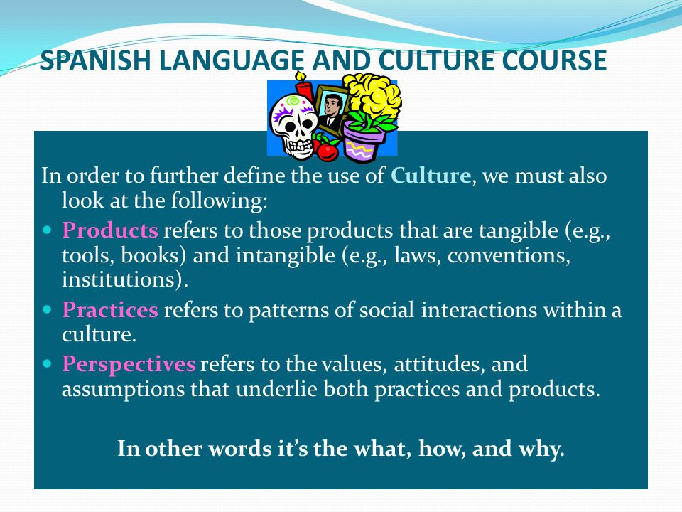 SPANISH LANGUAGE AND CULTURE COURSE In order to further define the use of Culture, we must also look at the following: Products refers to those products that are tangible (e.g., tools, books) and intangible (e.g., laws, conventions, institutions).