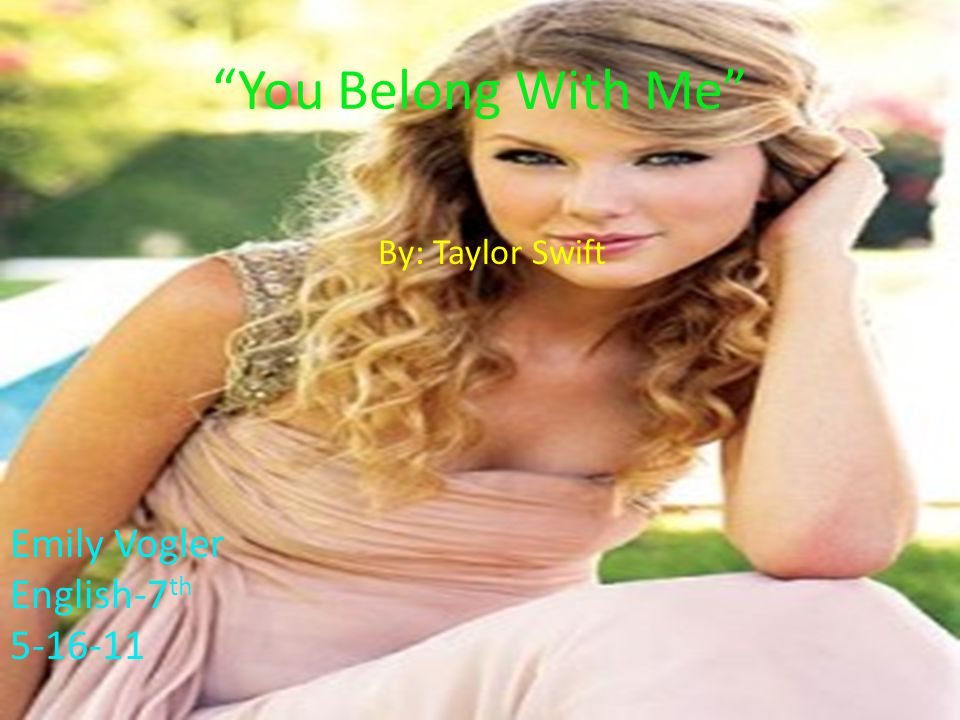 By: Taylor Swift You Belong With Me Emily Vogler English-7 th