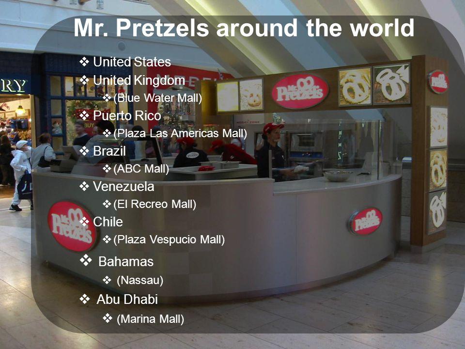 Mr. Pretzels around the world  United States  United Kingdom  (Blue Water Mall)  Puerto Rico  (Plaza Las Americas Mall)  Brazil  (ABC Mall)  V