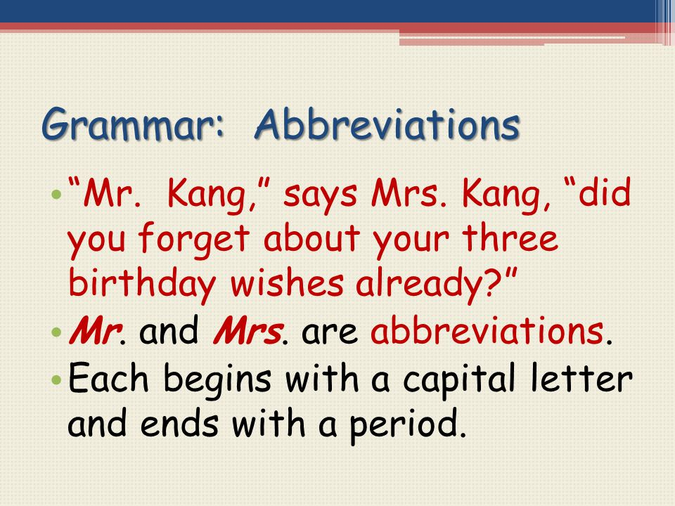 "Grammar: Abbreviations ""Mr. Kang,"" says Mrs. Kang, ""did you forget about your three birthday wishes already?"" Mr. and Mrs. are abbreviations. Each beg"