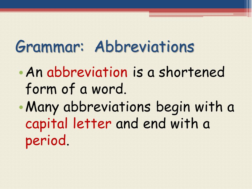 Grammar: Abbreviations An abbreviation is a shortened form of a word. Many abbreviations begin with a capital letter and end with a period.