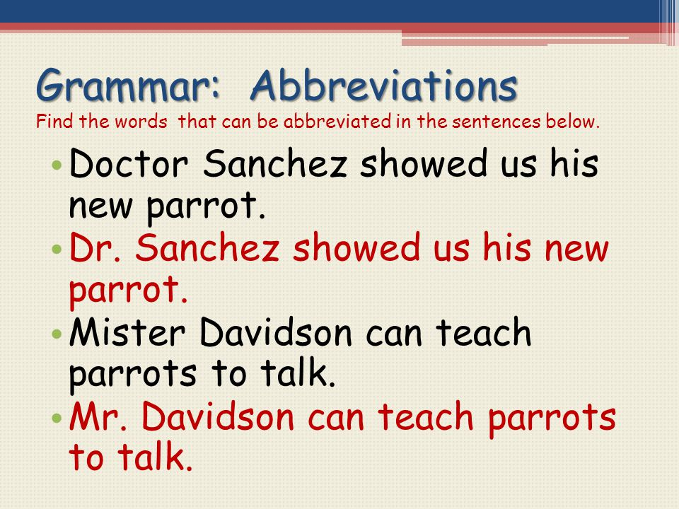 Grammar: Abbreviations Grammar: Abbreviations Find the words that can be abbreviated in the sentences below. Doctor Sanchez showed us his new parrot.