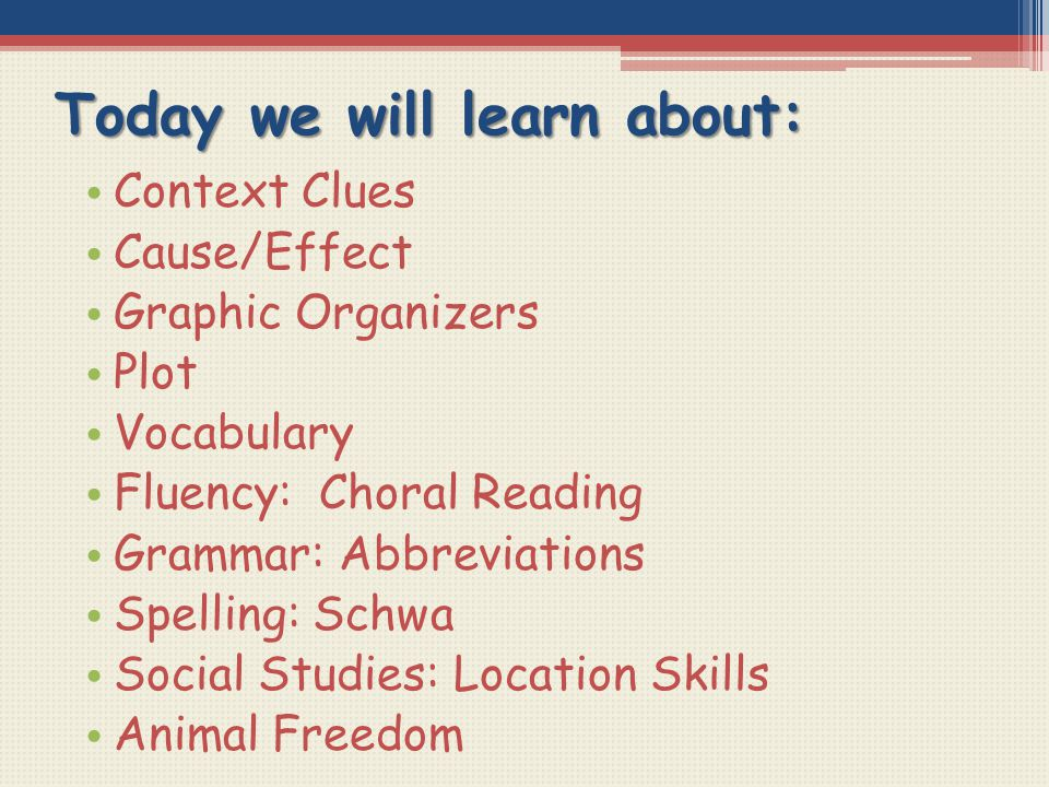 Today we will learn about: Context Clues Cause/Effect Graphic Organizers Plot Vocabulary Fluency: Choral Reading Grammar: Abbreviations Spelling: Schw