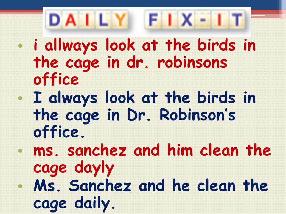 i allways look at the birds in the cage in dr. robinsons office I always look at the birds in the cage in Dr. Robinson's office. ms. sanchez and him c