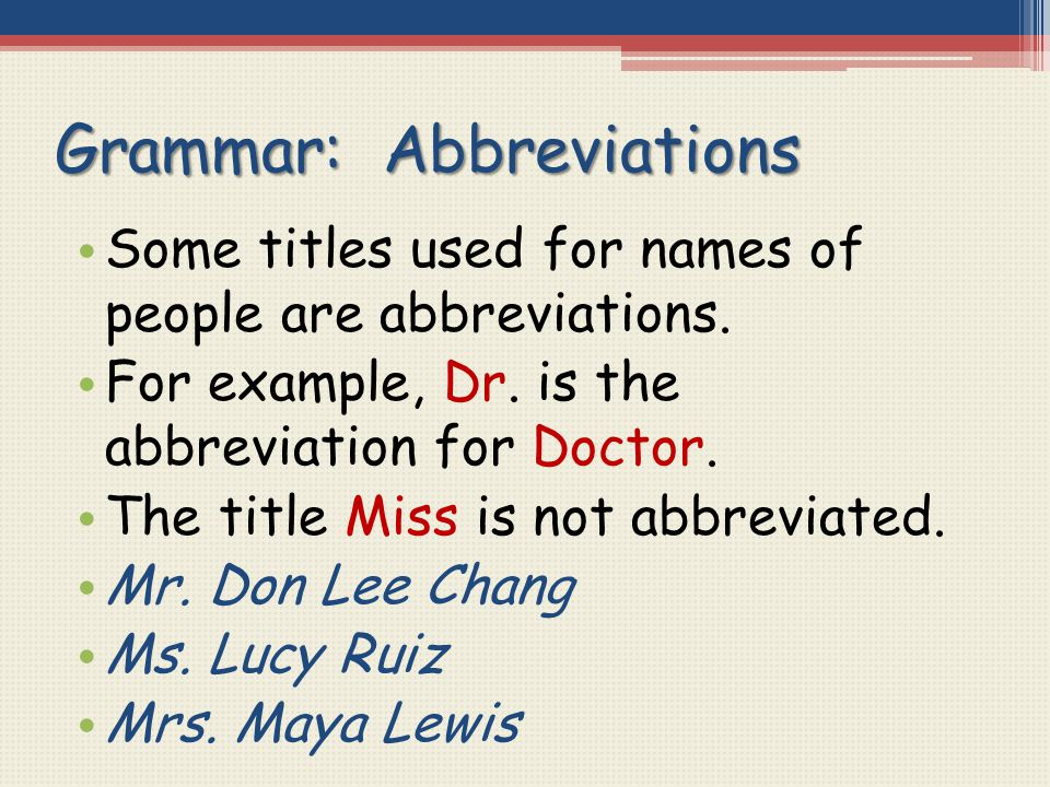 Grammar: Abbreviations Some titles used for names of people are abbreviations. For example, Dr. is the abbreviation for Doctor. The title Miss is not