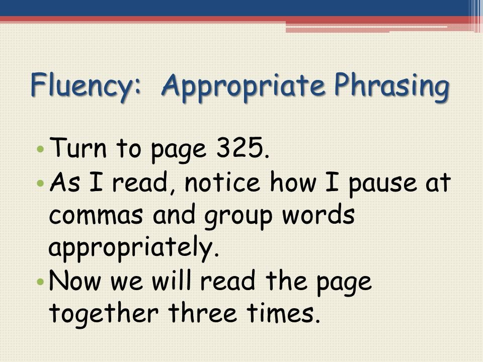 Fluency: Appropriate Phrasing Turn to page 325. As I read, notice how I pause at commas and group words appropriately. Now we will read the page toget