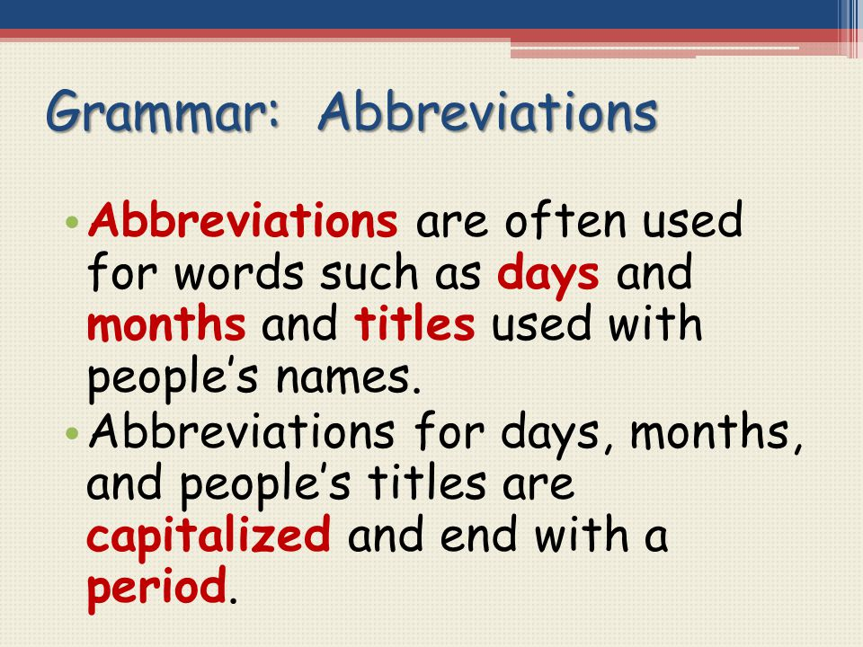Grammar: Abbreviations Abbreviations are often used for words such as days and months and titles used with people's names. Abbreviations for days, mon