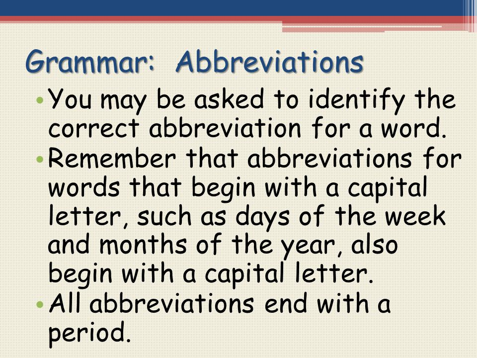 Grammar: Abbreviations You may be asked to identify the correct abbreviation for a word. Remember that abbreviations for words that begin with a capit