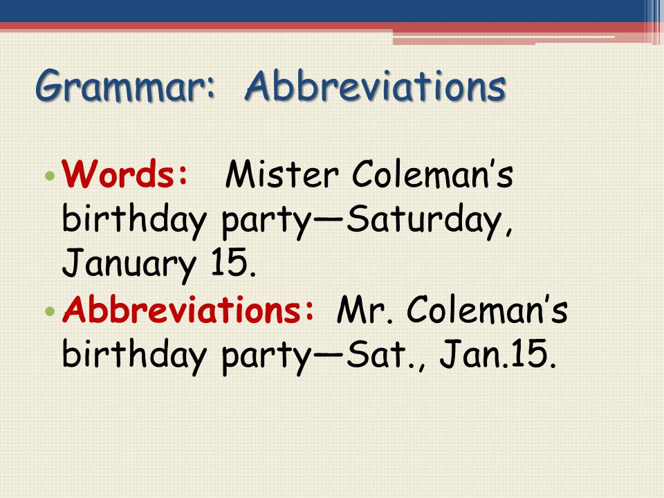 Grammar: Abbreviations Words: Mister Coleman's birthday party—Saturday, January 15. Abbreviations: Mr. Coleman's birthday party—Sat., Jan.15.