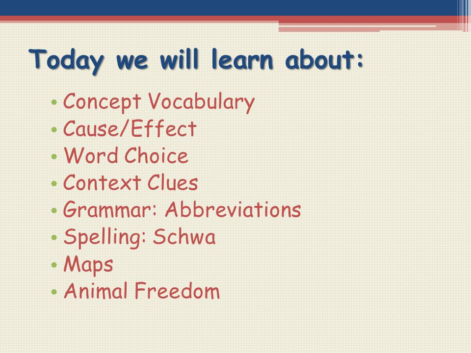 Today we will learn about: Concept Vocabulary Cause/Effect Word Choice Context Clues Grammar: Abbreviations Spelling: Schwa Maps Animal Freedom
