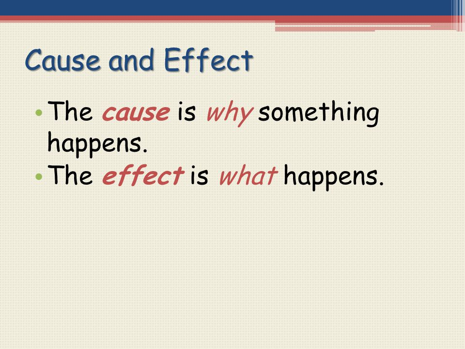 Cause and Effect The cause is why something happens. The effect is what happens.