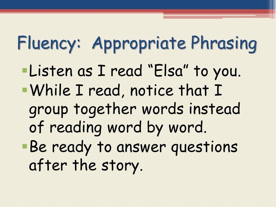 "Fluency: Appropriate Phrasing  Listen as I read ""Elsa"" to you.  While I read, notice that I group together words instead of reading word by word. "