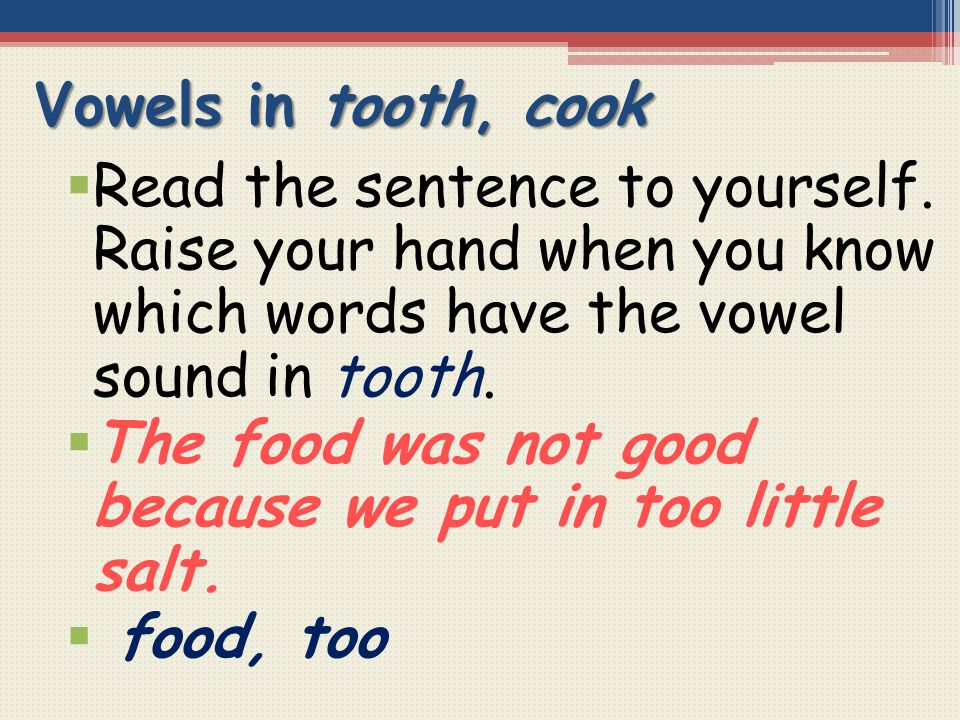 Vowels in tooth, cook  Read the sentence to yourself. Raise your hand when you know which words have the vowel sound in tooth.  The food was not goo