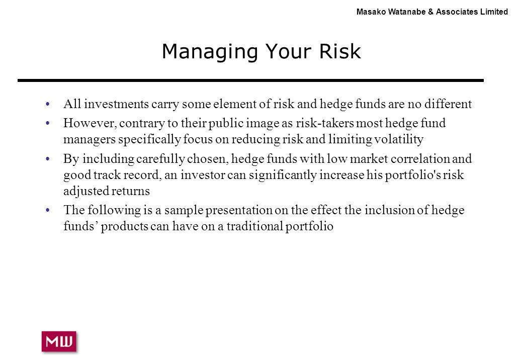 Masako Watanabe & Associates Limited Managing Your Risk All investments carry some element of risk and hedge funds are no different However, contrary to their public image as risk-takers most hedge fund managers specifically focus on reducing risk and limiting volatility By including carefully chosen, hedge funds with low market correlation and good track record, an investor can significantly increase his portfolio s risk adjusted returns The following is a sample presentation on the effect the inclusion of hedge funds' products can have on a traditional portfolio