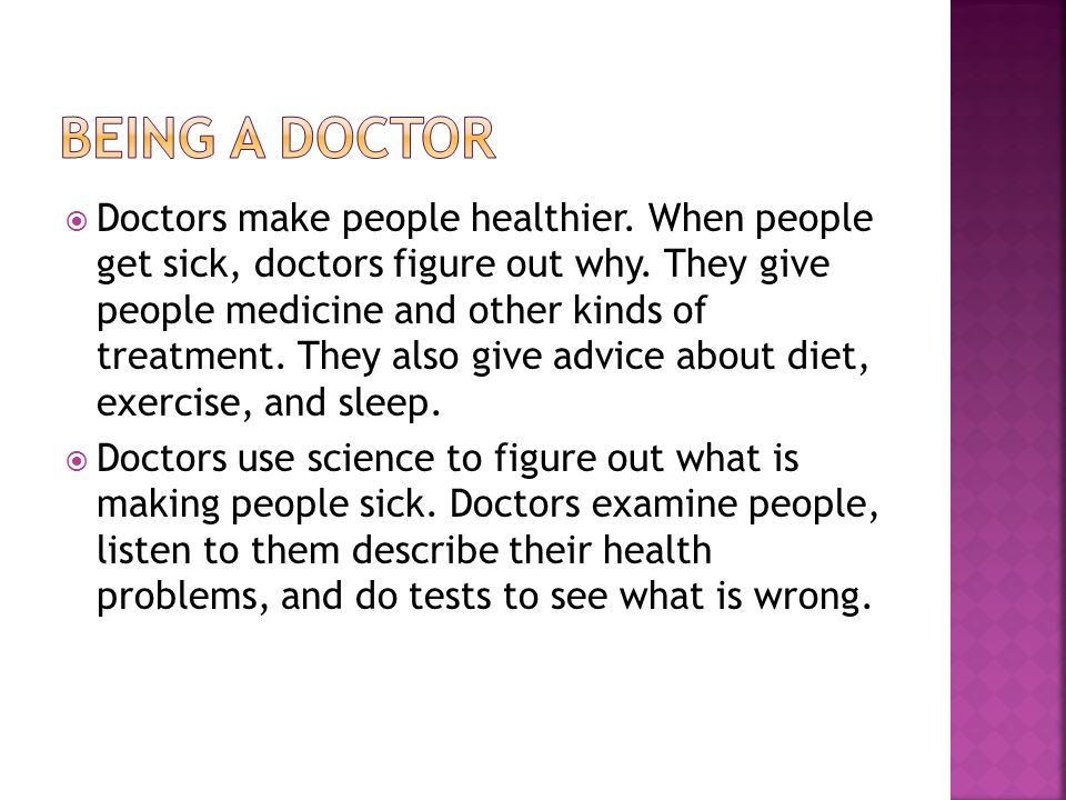  Doctors make people healthier. When people get sick, doctors figure out why.
