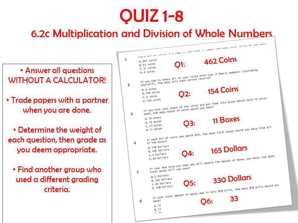 QUIZ 1-8 6.2c Multiplication and Division of Whole Numbers Answer all questions WITHOUT A CALCULATOR! Trade papers with a partner when you are done. D