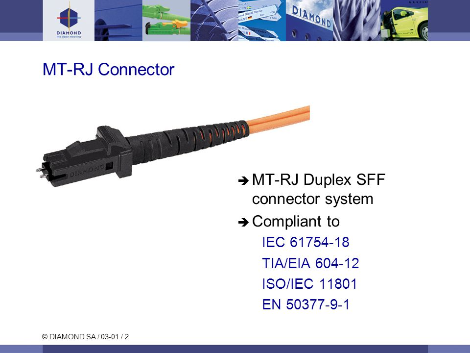 © DIAMOND SA / 03-01 / 2 MT-RJ Connector  MT-RJ Duplex SFF connector system  Compliant to IEC 61754-18 TIA/EIA 604-12 ISO/IEC 11801 EN 50377-9-1