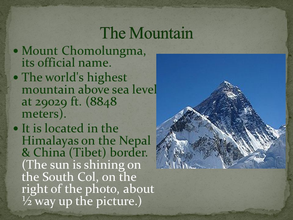 Mount Chomolungma, its official name. The world's highest mountain above sea level at 29029 ft. (8848 meters). It is located in the Himalayas on the N