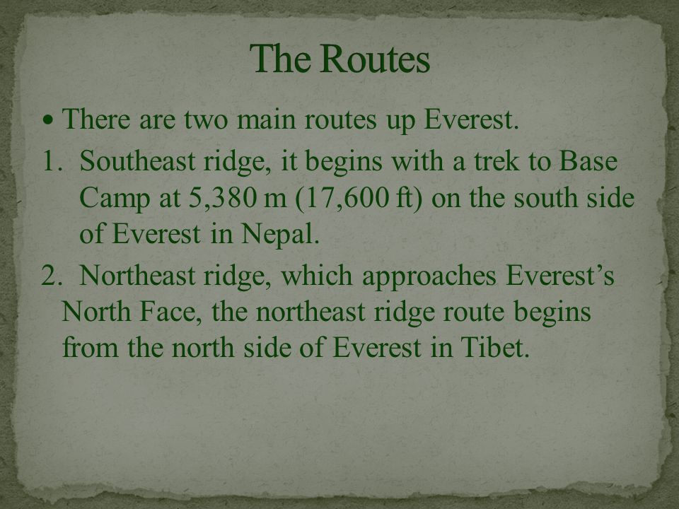 There are two main routes up Everest. 1. Southeast ridge, it begins with a trek to Base Camp at 5,380 m (17,600 ft) on the south side of Everest in Ne
