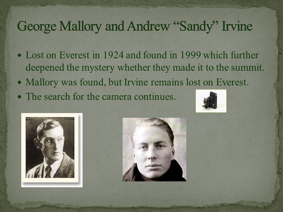 Lost on Everest in 1924 and found in 1999 which further deepened the mystery whether they made it to the summit. Mallory was found, but Irvine remains