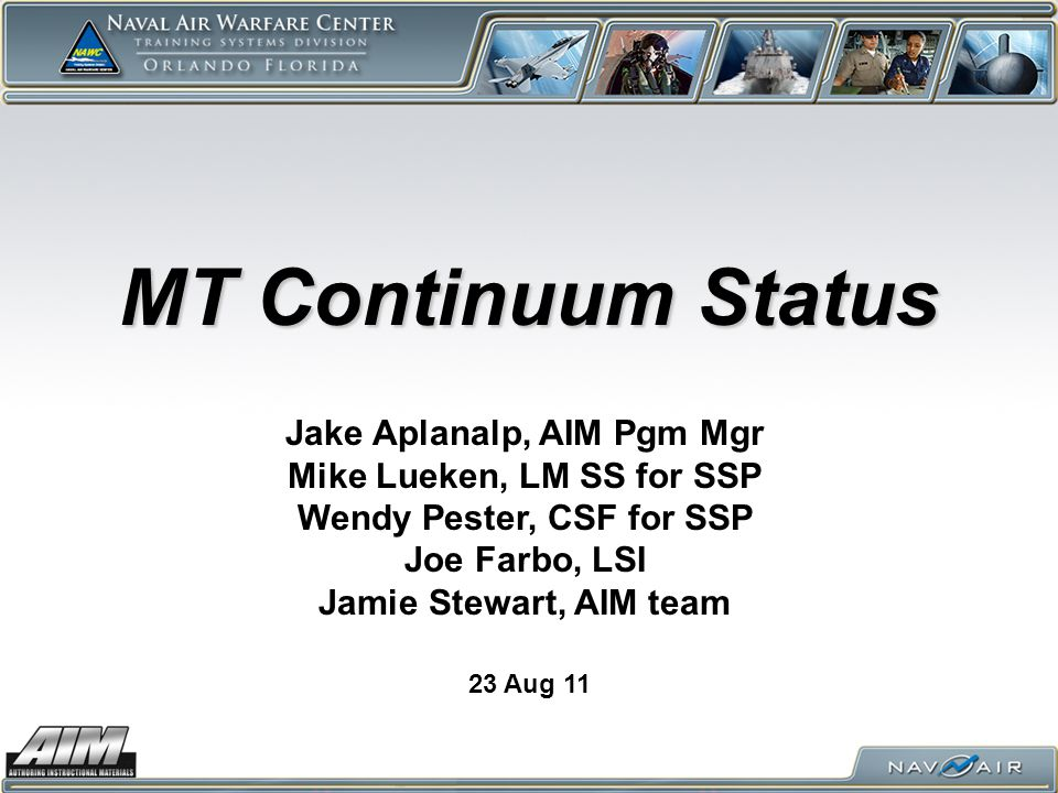 MT Continuum Status 23 Aug 11 Jake Aplanalp, AIM Pgm Mgr Mike Lueken, LM SS for SSP Wendy Pester, CSF for SSP Joe Farbo, LSI Jamie Stewart, AIM team