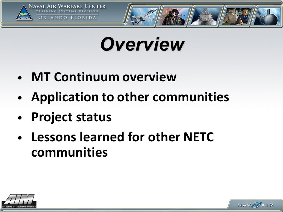MT Continuum Project Strategic Systems Programs (SSP) re-engineering 30+ week training pipeline for TRIDENT Ballistic Submarine (SSBN) Missile Techs (MTs) into blended just-enough/just-in-time ILE- conformant Instructor Led (ILT) and self-paced segments AIM CPM and LO Module toolsets part of SSP's baseline business process for this re-engineering First major end-to-end design, development, and maintenance project that's defining CPM/LO Module business rules and data exchange mechanisms MT Continuum team: – SSP - Requirements Owners – Contractor team – ILT dvlp, self-paced input, SMEs – NAWCTSD / AIM team - CPM/LO Module support – LSI, Inc.