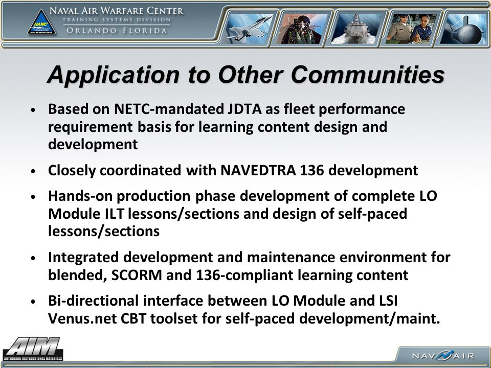 Application to Other Communities Based on NETC-mandated JDTA as fleet performance requirement basis for learning content design and development Closely coordinated with NAVEDTRA 136 development Hands-on production phase development of complete LO Module ILT lessons/sections and design of self-paced lessons/sections Integrated development and maintenance environment for blended, SCORM and 136-compliant learning content Bi-directional interface between LO Module and LSI Venus.net CBT toolset for self-paced development/maint.