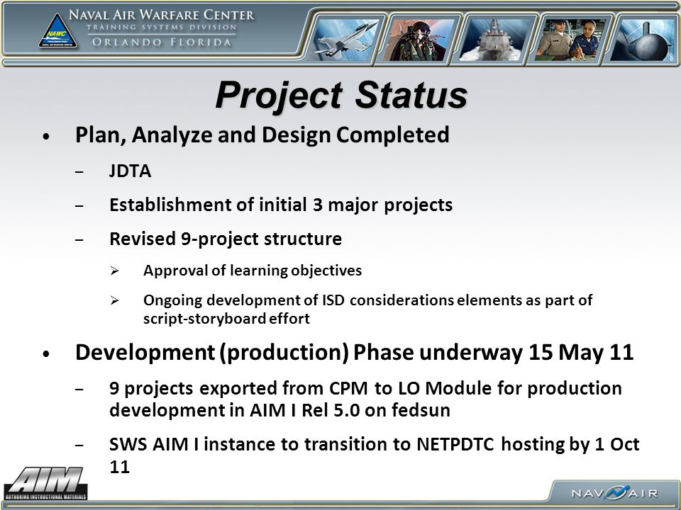 Project Status Plan, Analyze and Design Completed – JDTA – Establishment of initial 3 major projects – Revised 9-project structure  Approval of learning objectives  Ongoing development of ISD considerations elements as part of script-storyboard effort Development (production) Phase underway 15 May 11 – 9 projects exported from CPM to LO Module for production development in AIM I Rel 5.0 on fedsun – SWS AIM I instance to transition to NETPDTC hosting by 1 Oct 11