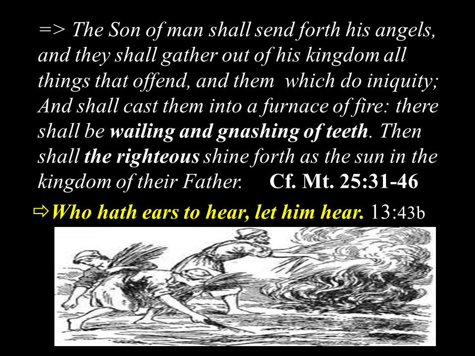=> The Son of man shall send forth his angels, and they shall gather out of his kingdom all things that offend, and them which do iniquity; And shall cast them into a furnace of fire: there shall be wailing and gnashing of teeth.