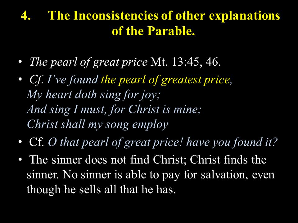 4.The Inconsistencies of other explanations of the Parable. The pearl of great price Mt. 13:45, 46. Cf. I've found the pearl of greatest price, My hea