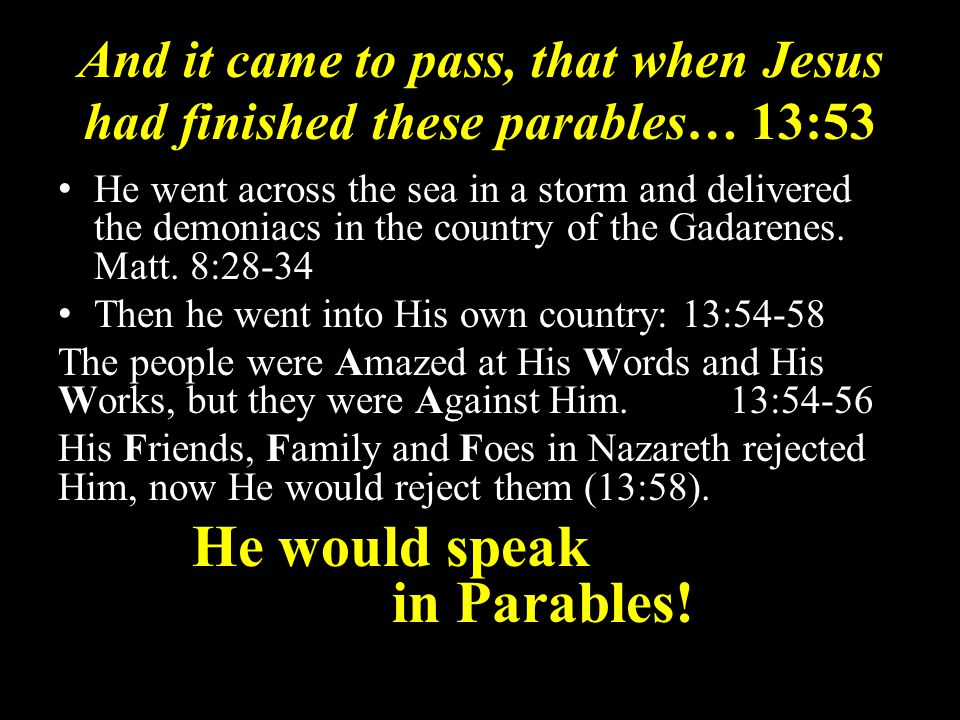 And it came to pass, that when Jesus had finished these parables… 13:53 He went across the sea in a storm and delivered the demoniacs in the country of the Gadarenes.