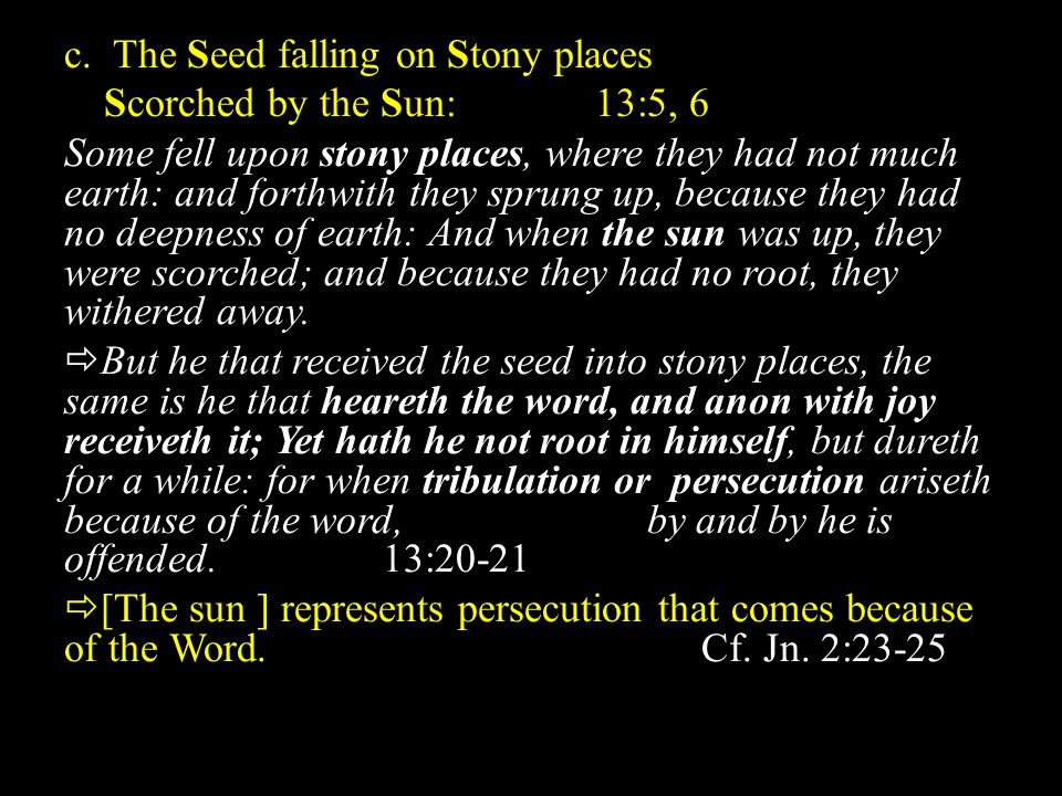 c. The Seed falling on Stony places Scorched by the Sun:13:5, 6 Some fell upon stony places, where they had not much earth: and forthwith they sprung