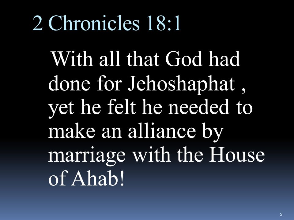 2 Chronicles 18:1 With all that God had done for Jehoshaphat, yet he felt he needed to make an alliance by marriage with the House of Ahab.
