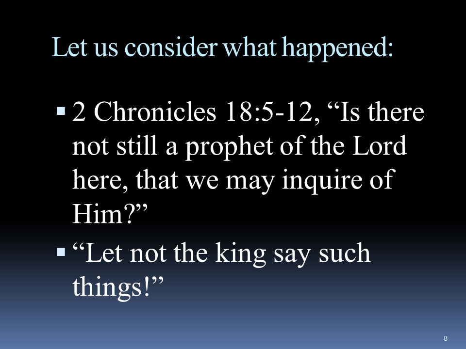 Let us consider what happened:  2 Chronicles 18:5-12, Is there not still a prophet of the Lord here, that we may inquire of Him?  Let not the king say such things! 8