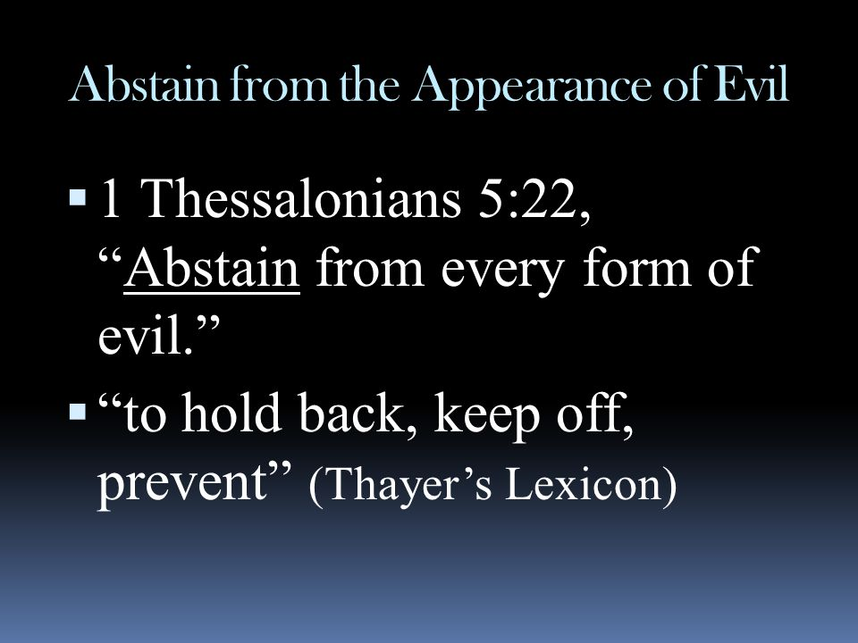 """Abstain from the Appearance of Evil  1 Thessalonians 5:22, """"Abstain from every form of evil.""""  """"to hold back, keep off, prevent"""" (Thayer's Lexicon)"""