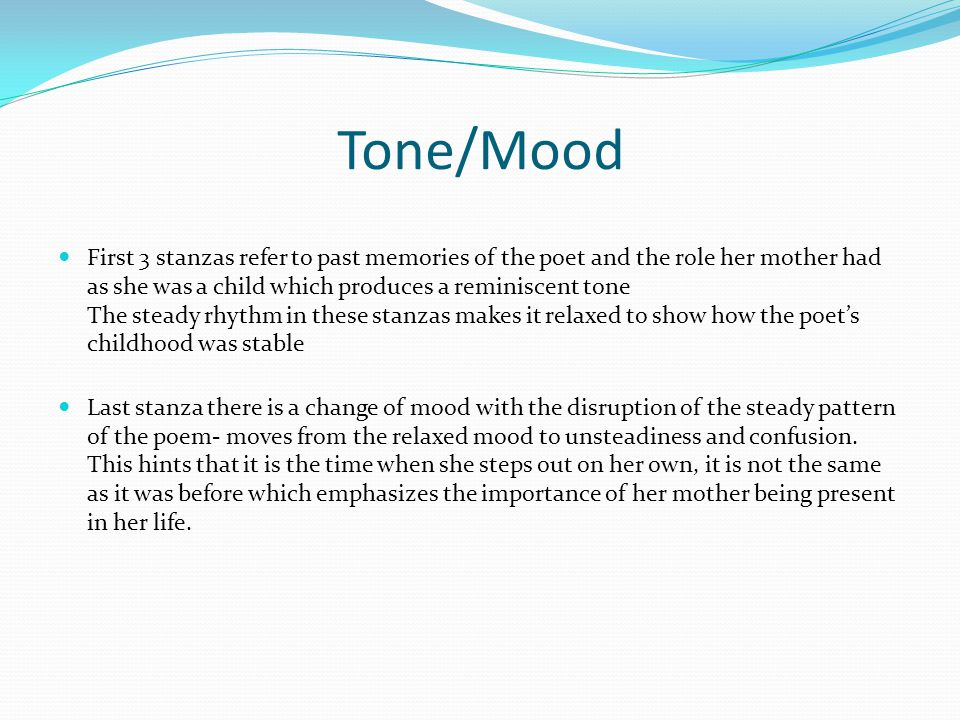 Tone/Mood First 3 stanzas refer to past memories of the poet and the role her mother had as she was a child which produces a reminiscent tone The stea