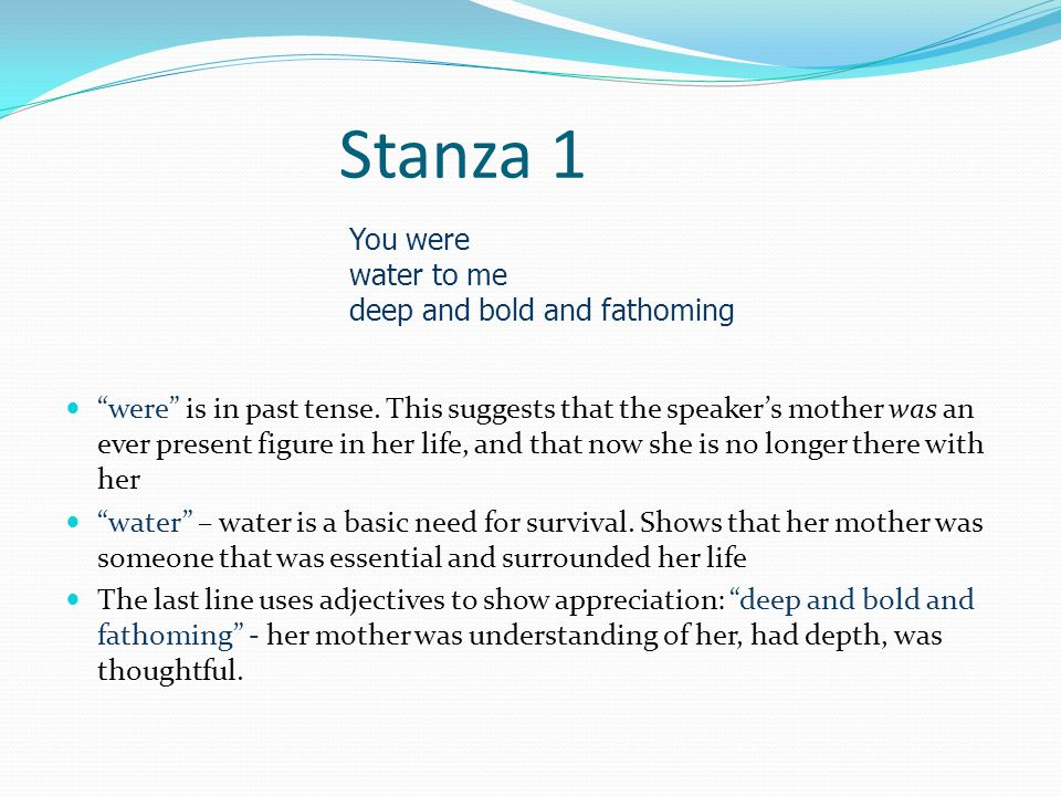 Stanza 1 You were water to me deep and bold and fathoming were is in past tense.