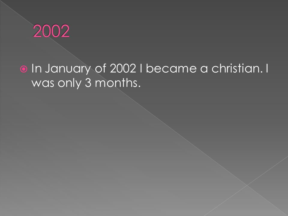  In January of 2002 I became a christian. I was only 3 months.