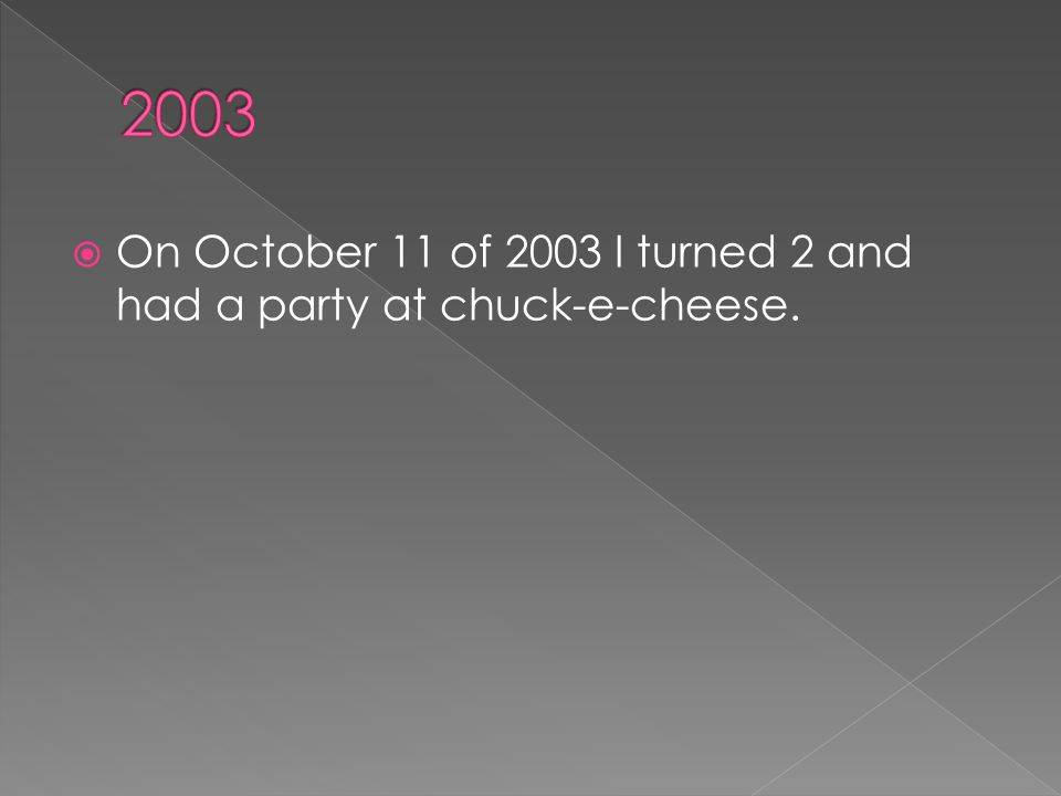  On October 11 of 2003 I turned 2 and had a party at chuck-e-cheese.