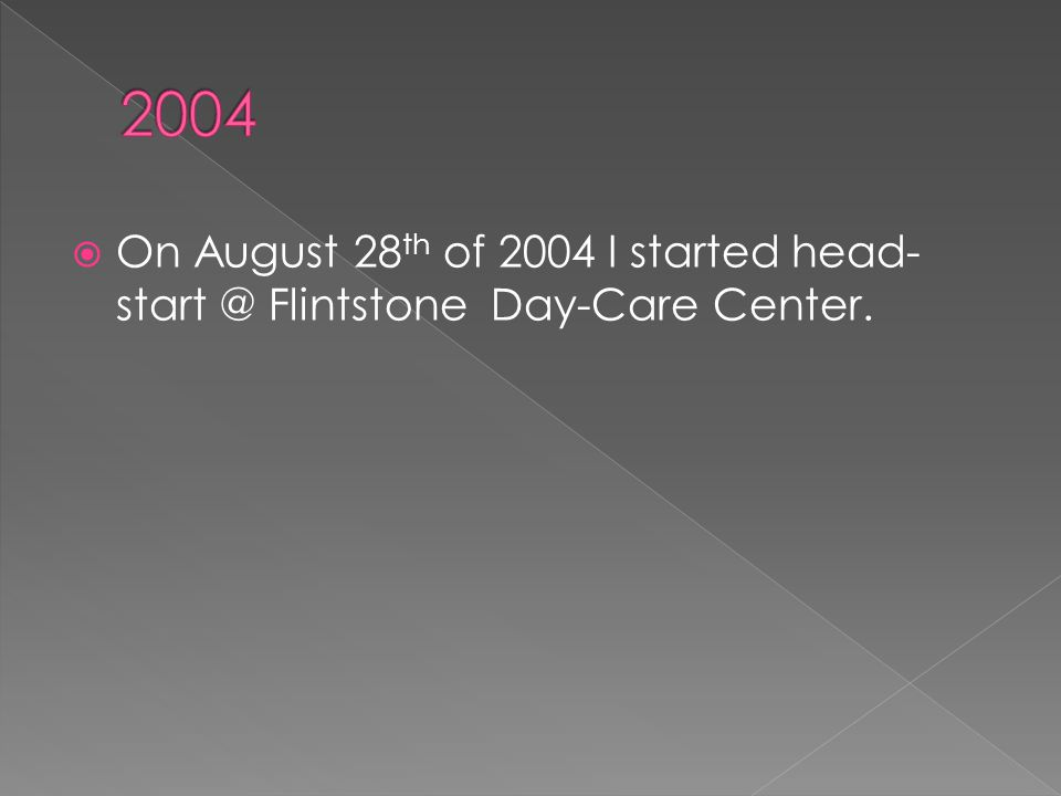  On August 28 th of 2004 I started head- start @ Flintstone Day-Care Center.