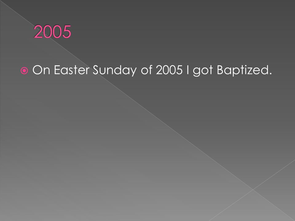  On Easter Sunday of 2005 I got Baptized.