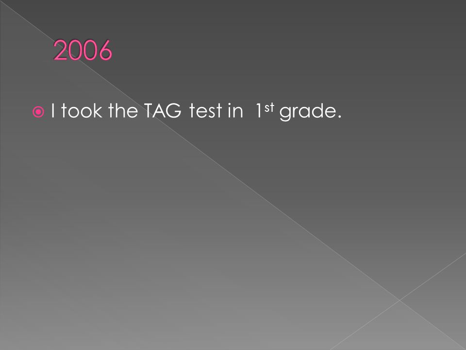  I took the TAG test in 1 st grade.