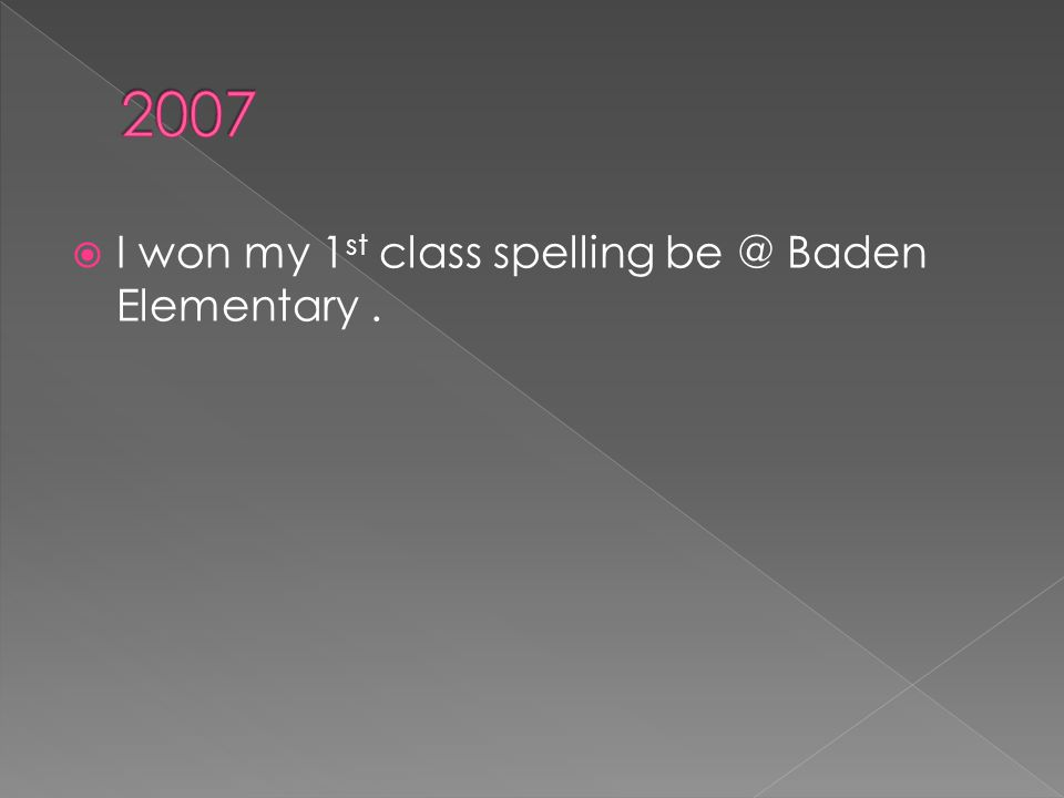  I won my 1 st class spelling be @ Baden Elementary.