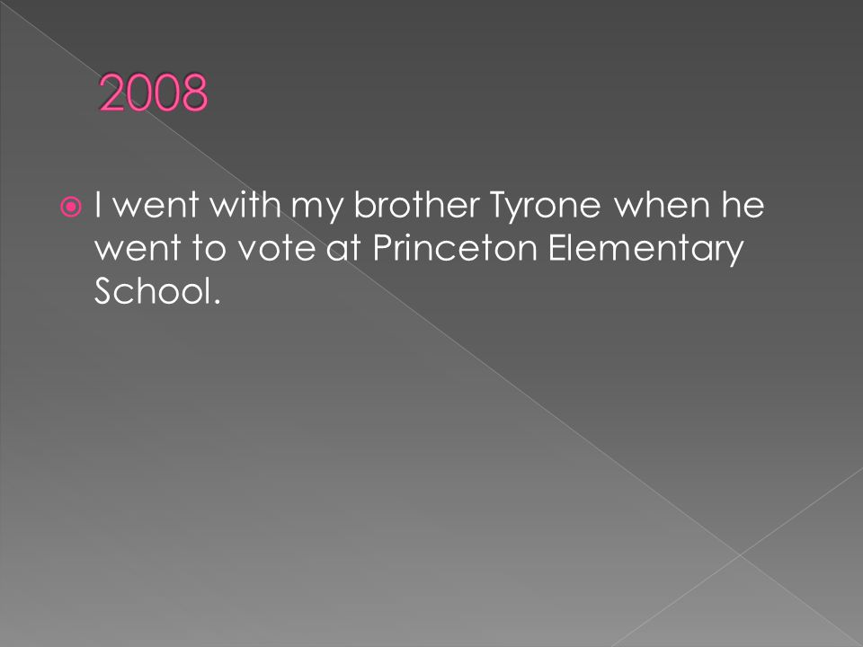  I went with my brother Tyrone when he went to vote at Princeton Elementary School.