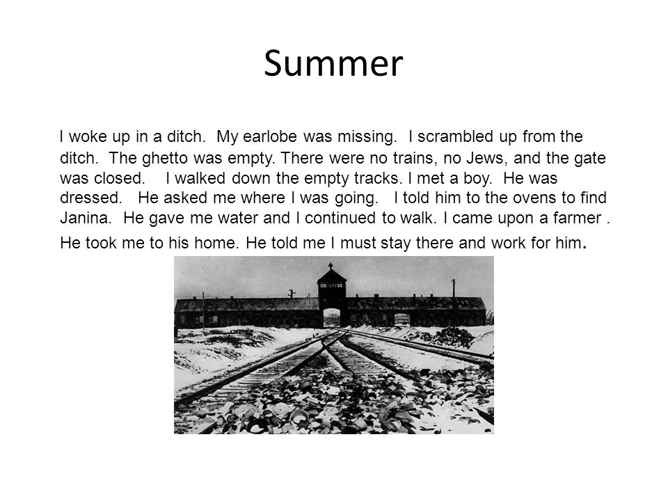 Summer I woke up in a ditch. My earlobe was missing. I scrambled up from the ditch. The ghetto was empty. There were no trains, no Jews, and the gate