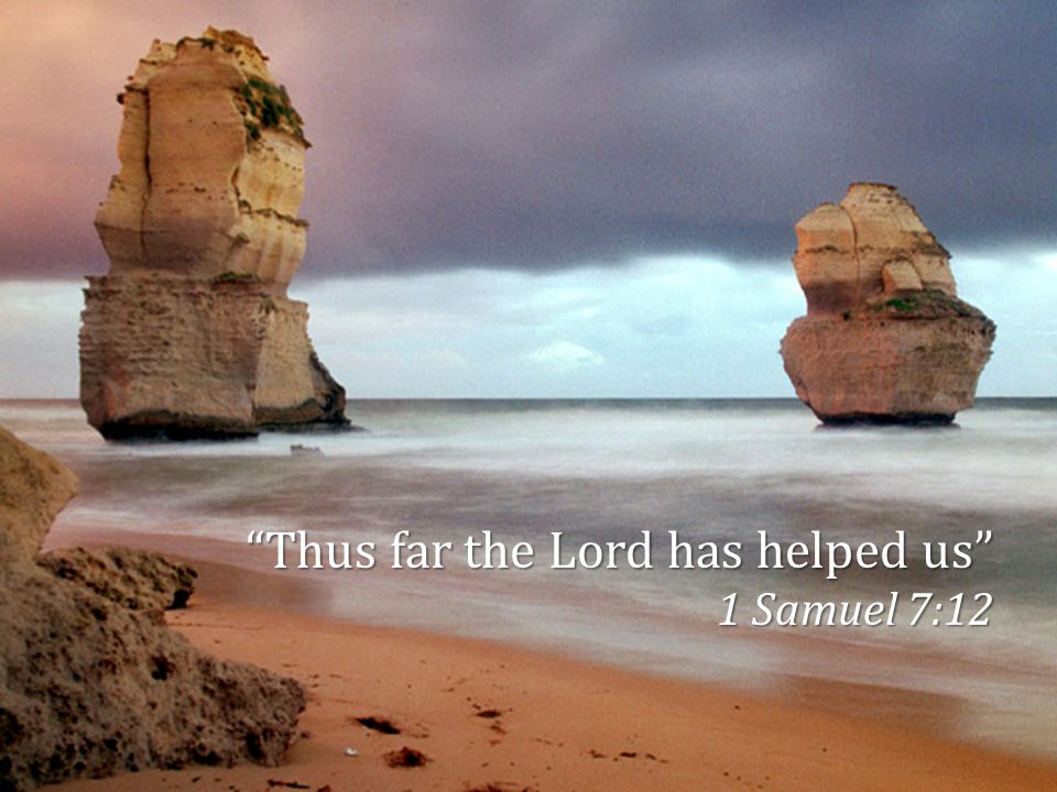 """""""Thus far the Lord has helped us"""" 1 Samuel 7:12"""